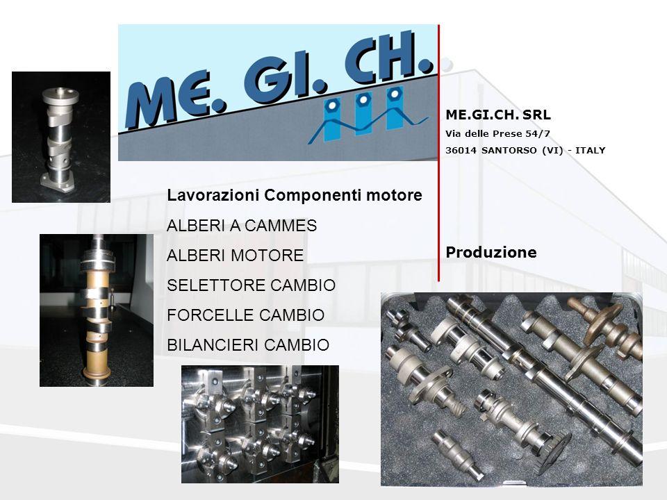 ME.GI.CH. SRL Via delle Prese 54/7 36014 SANTORSO (VI) - ITALY Produzione Lavorazioni Componenti motore ALBERI A CAMMES ALBERI MOTORE SELETTORE CAMBIO