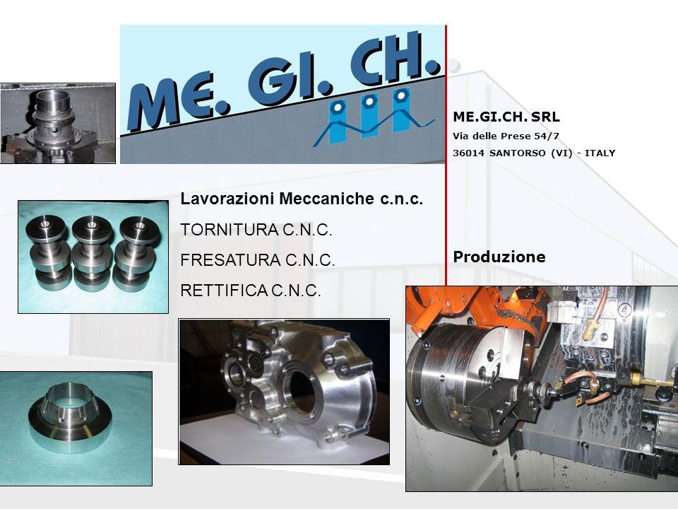 ME.GI.CH. SRL Via delle Prese 54/7 36014 SANTORSO (VI) - ITALY Produzione Lavorazioni Meccaniche c.n.c. TORNITURA C.N.C. FRESATURA C.N.C. RETTIFICA C.