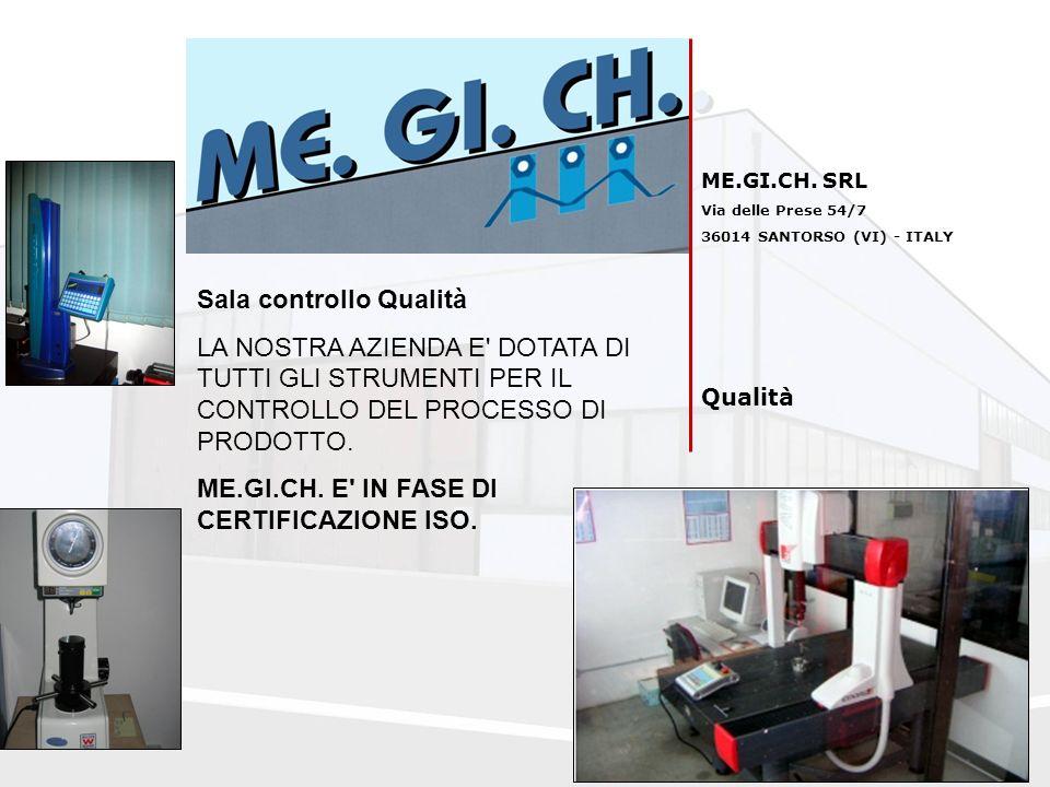 ME.GI.CH. SRL Via delle Prese 54/7 36014 SANTORSO (VI) - ITALY Qualità Sala controllo Qualità LA NOSTRA AZIENDA E' DOTATA DI TUTTI GLI STRUMENTI PER I