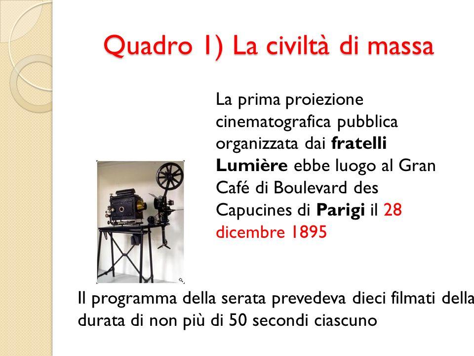 Quadro 1) La civiltà di massa La prima proiezione cinematografica pubblica organizzata dai fratelli Lumière ebbe luogo al Gran Café di Boulevard des C