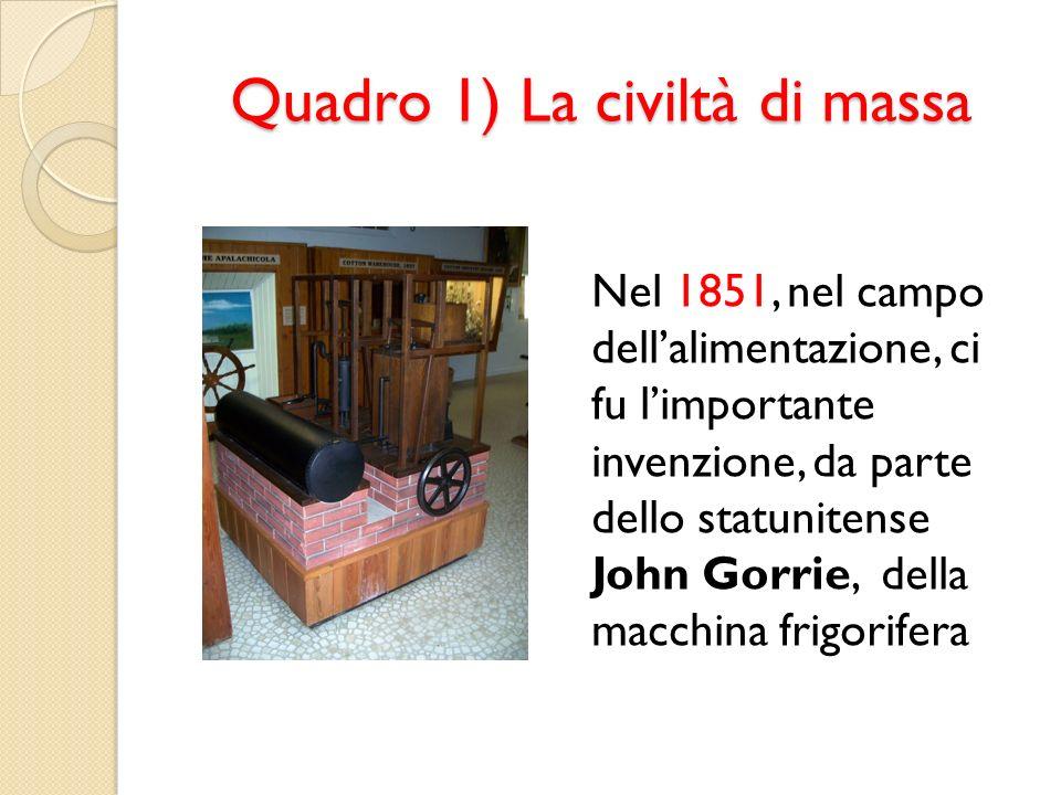 Quadro 1) La civiltà di massa Nel 1851, nel campo dellalimentazione, ci fu limportante invenzione, da parte dello statunitense John Gorrie, della macc