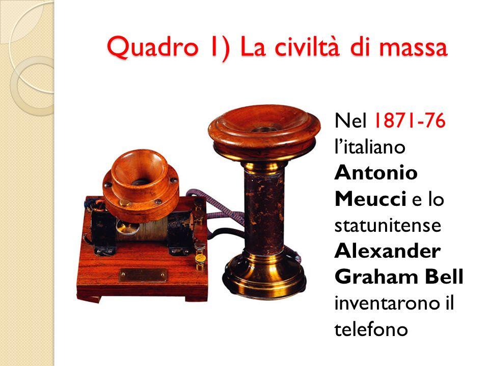 Quadro 1) La civiltà di massa Nel 1871-76 litaliano Antonio Meucci e lo statunitense Alexander Graham Bell inventarono il telefono