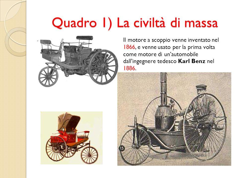 Quadro 1) La civiltà di massa Il motore a scoppio venne inventato nel 1866, e venne usato per la prima volta come motore di unautomobile dallingegnere
