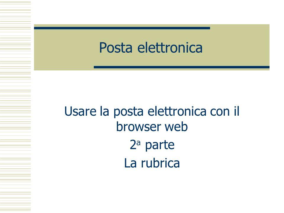 Posta elettronica Usare la posta elettronica con il browser web 2 a parte La rubrica