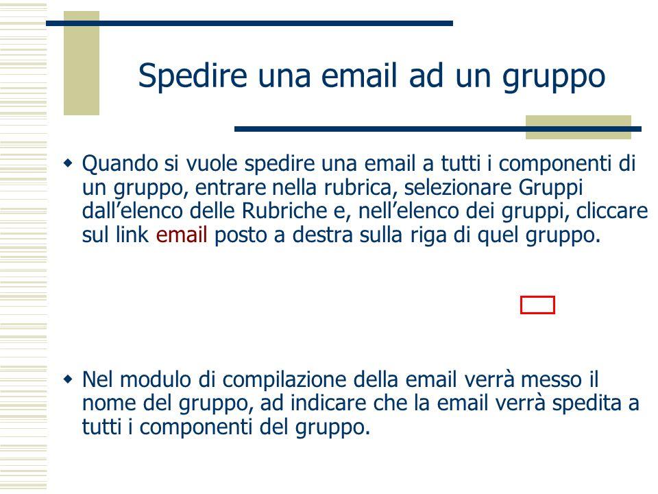 Quando si vuole spedire una email a tutti i componenti di un gruppo, entrare nella rubrica, selezionare Gruppi dallelenco delle Rubriche e, nellelenco dei gruppi, cliccare sul link email posto a destra sulla riga di quel gruppo.