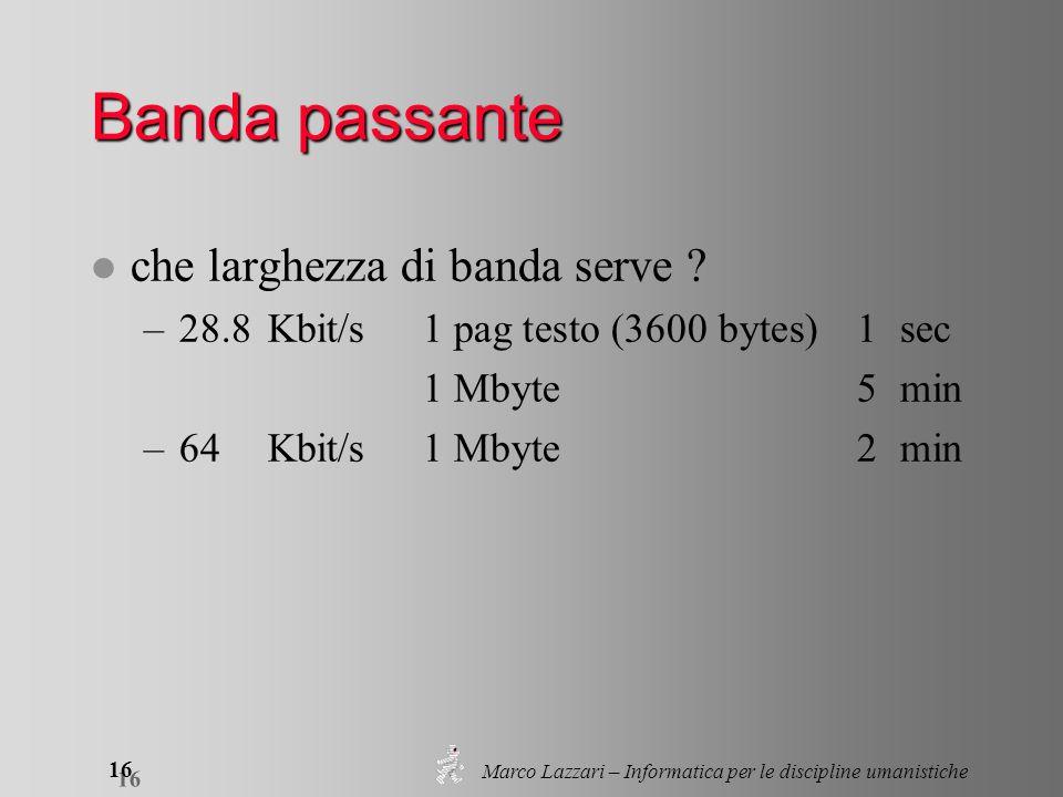 Marco Lazzari – Informatica per le discipline umanistiche 16 Banda passante l che larghezza di banda serve ? –28.8Kbit/s1 pag testo (3600 bytes)1sec 1