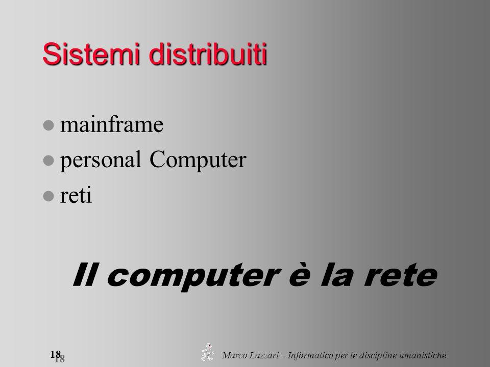 Marco Lazzari – Informatica per le discipline umanistiche 18 Sistemi distribuiti l mainframe l personal Computer l reti Il computer è la rete