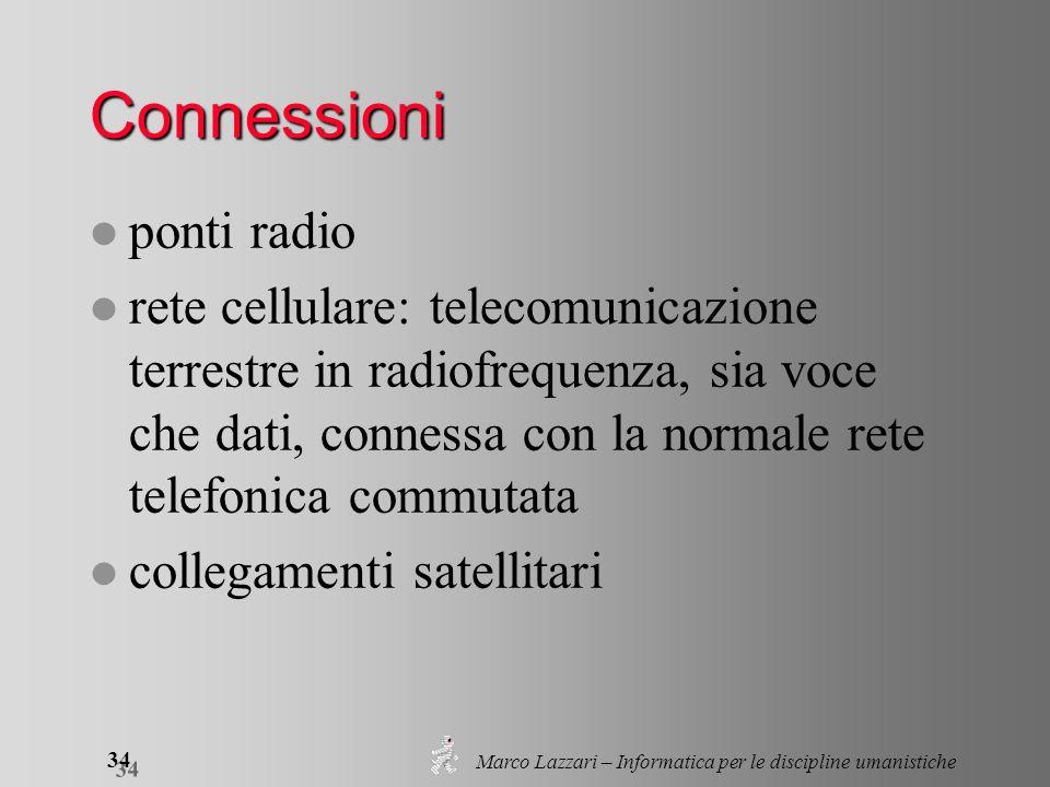 Marco Lazzari – Informatica per le discipline umanistiche 34 Connessioni l ponti radio l rete cellulare: telecomunicazione terrestre in radiofrequenza, sia voce che dati, connessa con la normale rete telefonica commutata l collegamenti satellitari