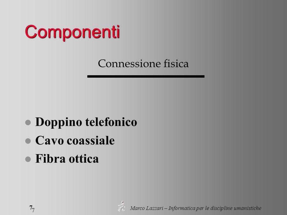 Marco Lazzari – Informatica per le discipline umanistiche 7 7 Componenti Connessione fisica l Doppino telefonico l Cavo coassiale l Fibra ottica