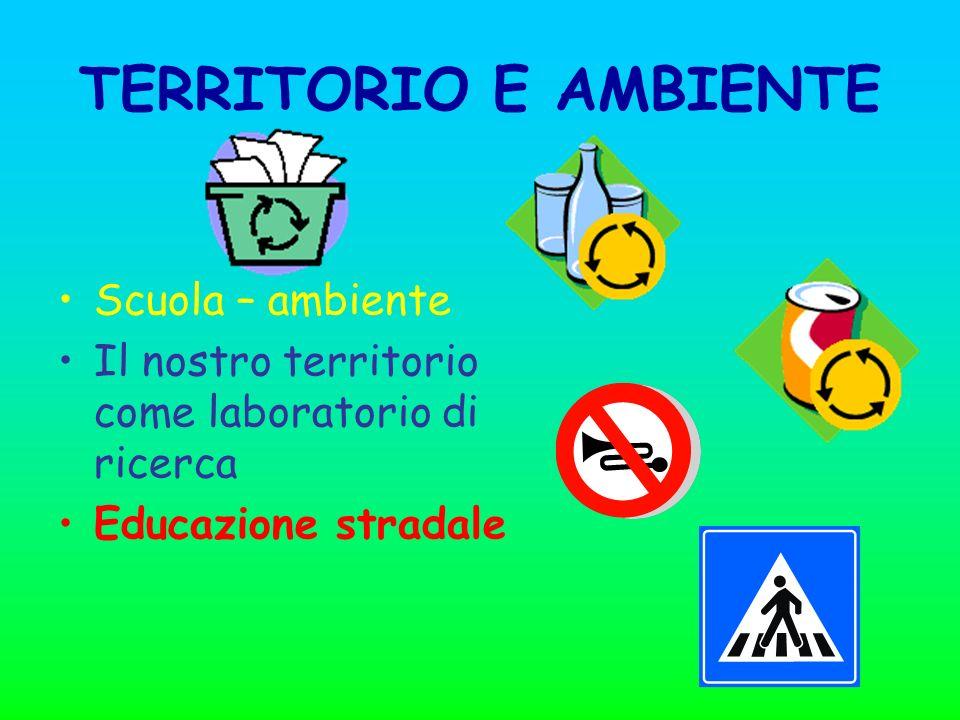 TERRITORIO E AMBIENTE Scuola – ambiente Il nostro territorio come laboratorio di ricerca Educazione stradale