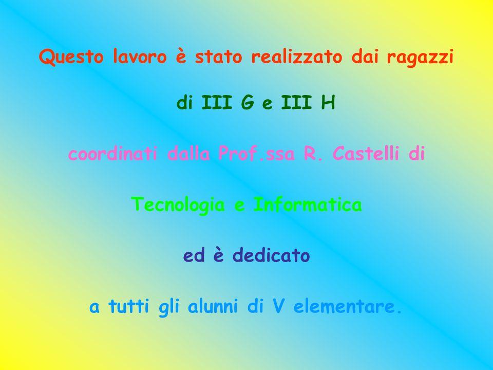 Questo lavoro è stato realizzato dai ragazzi di III G e III H coordinati dalla Prof.ssa R. Castelli di Tecnologia e Informatica ed è dedicato a tutti
