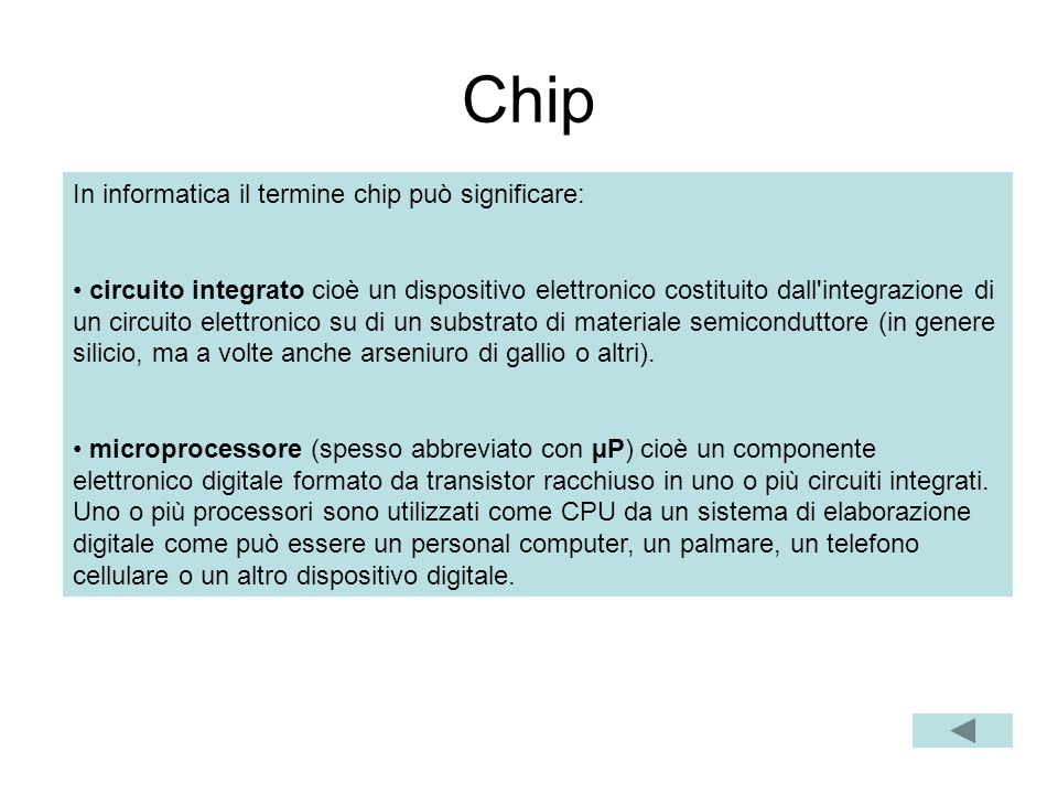 Chip In informatica il termine chip può significare: circuito integrato cioè un dispositivo elettronico costituito dall integrazione di un circuito elettronico su di un substrato di materiale semiconduttore (in genere silicio, ma a volte anche arseniuro di gallio o altri).