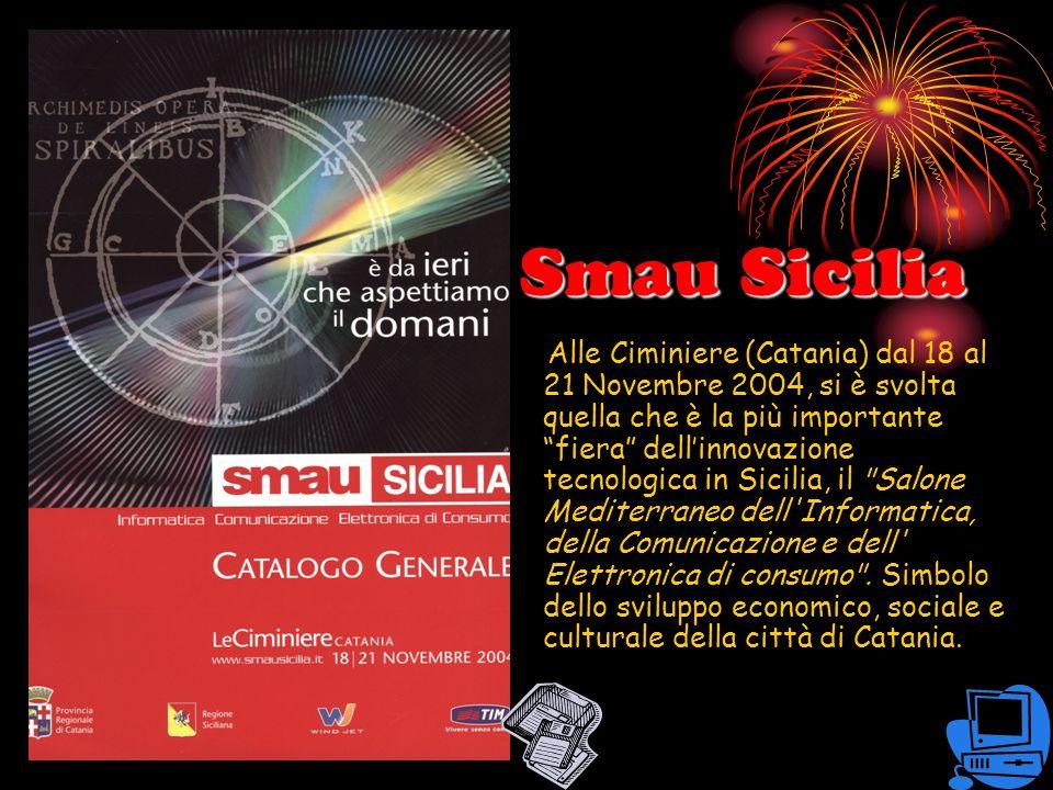 Smau Sicilia Alle Ciminiere (Catania) dal 18 al 21 Novembre 2004, si è svolta quella che è la più importante fiera dellinnovazione tecnologica in Sicilia, il Salone Mediterraneo dell Informatica, della Comunicazione e dell Elettronica di consumo .