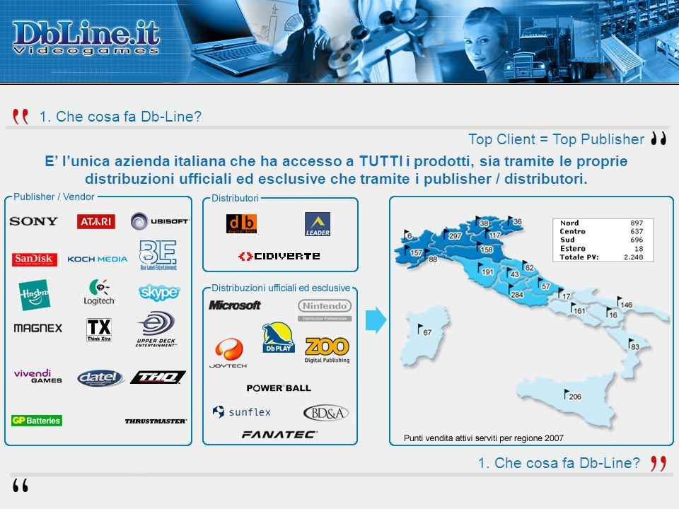 E lunica azienda italiana che ha accesso a TUTTI i prodotti, sia tramite le proprie distribuzioni ufficiali ed esclusive che tramite i publisher / distributori.