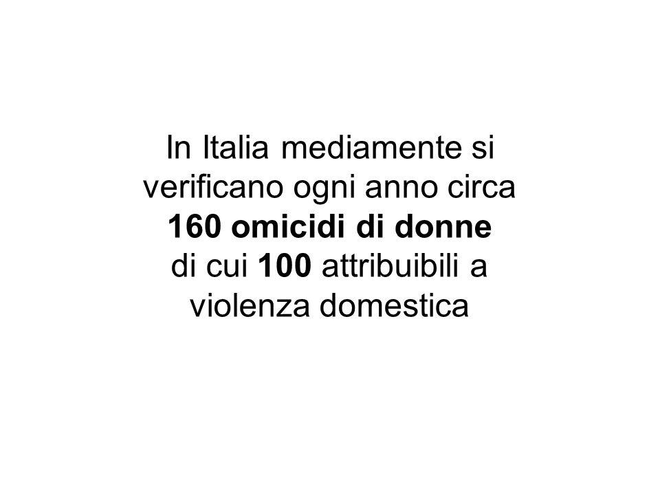 In Italia mediamente si verificano ogni anno circa 160 omicidi di donne di cui 100 attribuibili a violenza domestica