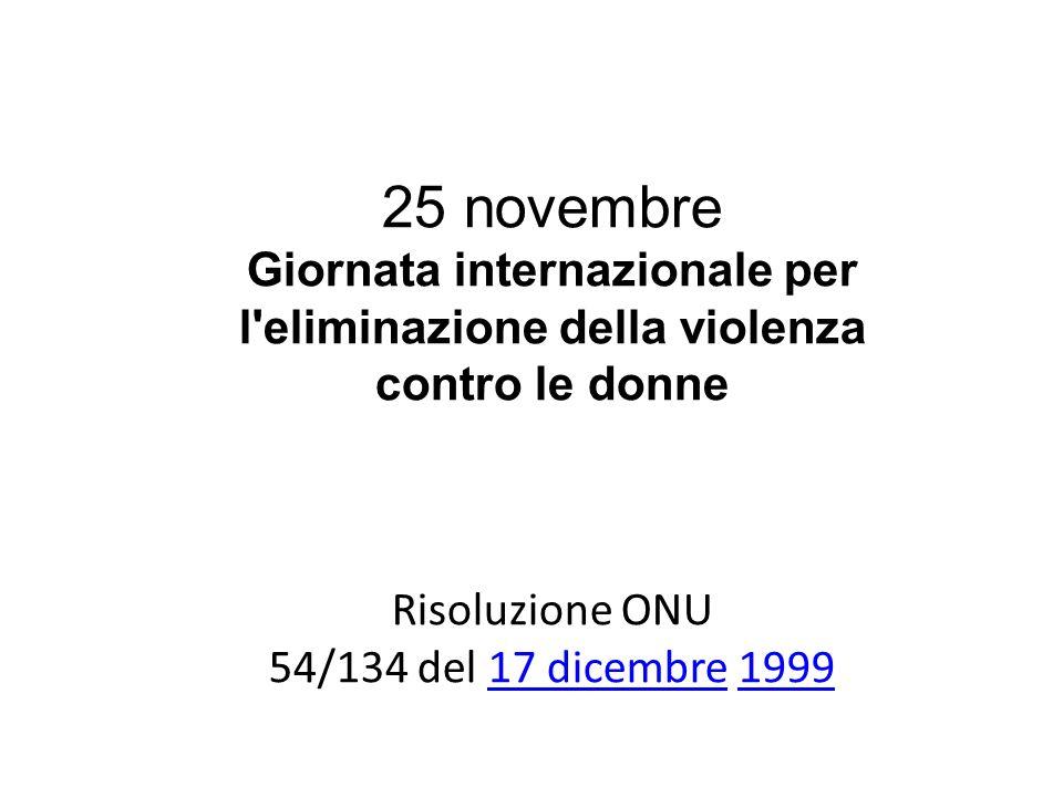 25 novembre Giornata internazionale per l'eliminazione della violenza contro le donne Risoluzione ONU 54/134 del 17 dicembre 199917 dicembre1999