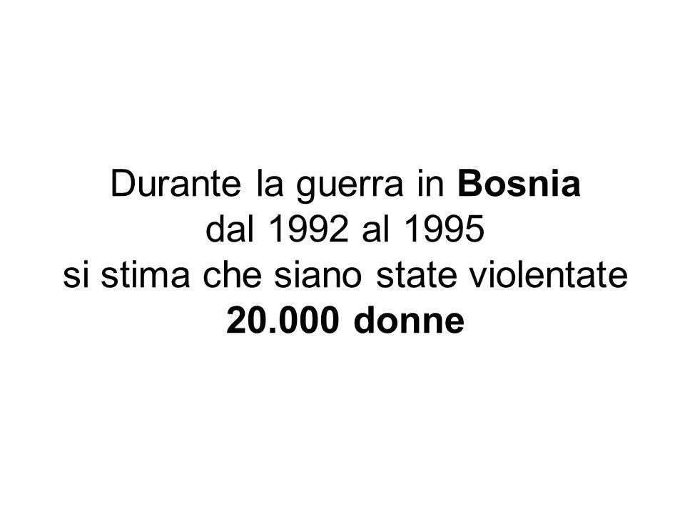 Durante la guerra in Bosnia dal 1992 al 1995 si stima che siano state violentate 20.000 donne