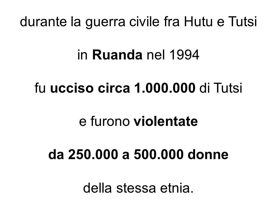 durante la guerra civile fra Hutu e Tutsi in Ruanda nel 1994 fu ucciso circa 1.000.000 di Tutsi e furono violentate da 250.000 a 500.000 donne della s