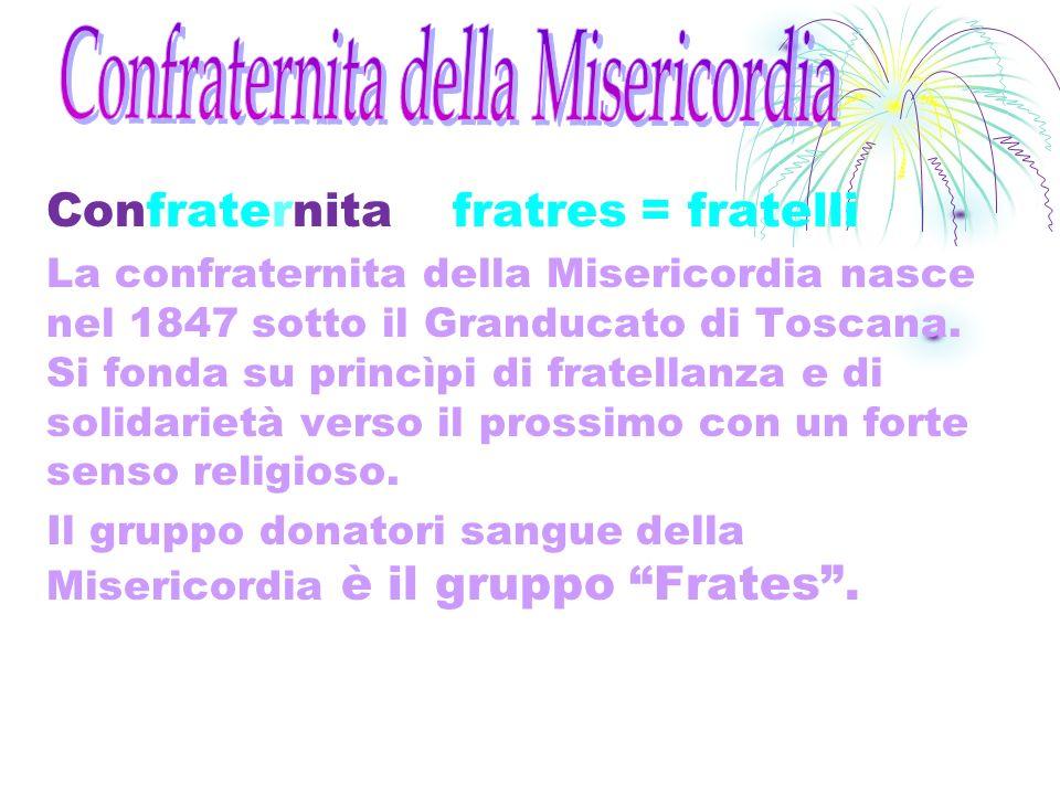 Confraternita fratres = fratelli La confraternita della Misericordia nasce nel 1847 sotto il Granducato di Toscana. Si fonda su princìpi di fratellanz