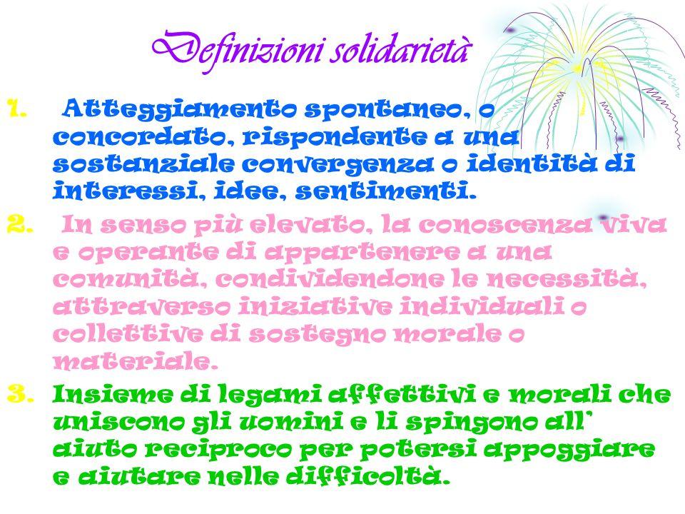 Definizioni solidarietà 1. Atteggiamento spontaneo, o concordato, rispondente a una sostanziale convergenza o identità di interessi, idee, sentimenti.