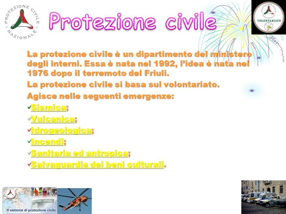 La protezione civile è un dipartimento del ministero degli interni. Essa è nata nel 1992, lidea è nata nel 1976 dopo il terremoto del Friuli. La prote