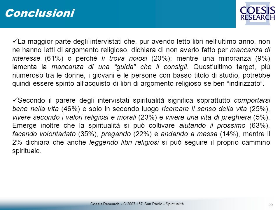 55 Coesis Research - C 2007.157 San Paolo - Spiritualità Conclusioni La maggior parte degli intervistati che, pur avendo letto libri nellultimo anno, non ne hanno letti di argomento religioso, dichiara di non averlo fatto per mancanza di interesse (61%) o perché li trova noiosi (20%); mentre una minoranza (9%) lamenta la mancanza di una guida che li consigli.