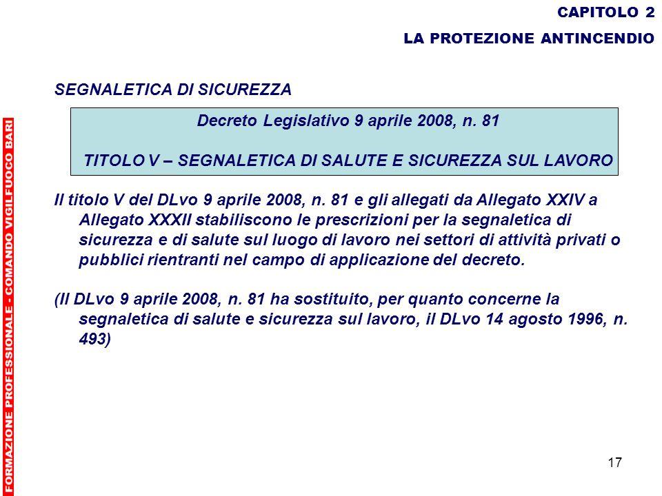 17 CAPITOLO 2 LA PROTEZIONE ANTINCENDIO SEGNALETICA DI SICUREZZA Decreto Legislativo 9 aprile 2008, n. 81 TITOLO V – SEGNALETICA DI SALUTE E SICUREZZA