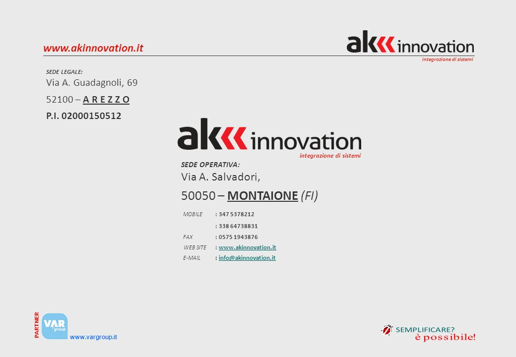 integrazione di sistemi www.vargroup.it PARTNER www.akinnovation.it SEDE LEGALE: Via A. Guadagnoli, 69 52100 – A R E Z Z O P.I. 02000150512 MOBILE : 3