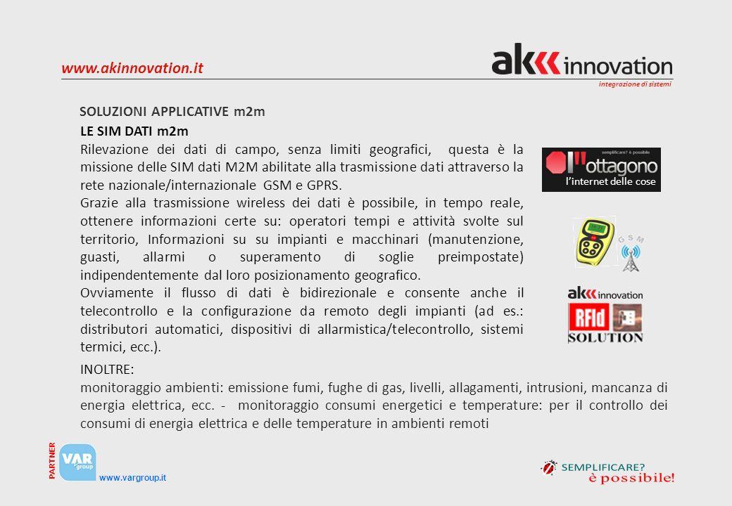 integrazione di sistemi www.vargroup.it PARTNER www.akinnovation.it SOLUZIONI APPLICATIVE m2m linternet delle cose LE SIM DATI m2m Rilevazione dei dati di campo, senza limiti geografici, questa è la missione delle SIM dati M2M abilitate alla trasmissione dati attraverso la rete nazionale/internazionale GSM e GPRS.