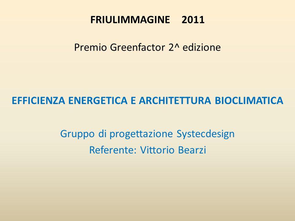 FRIULIMMAGINE 2011 Premio Greenfactor 2^ edizione EFFICIENZA ENERGETICA E ARCHITETTURA BIOCLIMATICA Gruppo di progettazione Systecdesign Referente: Vittorio Bearzi