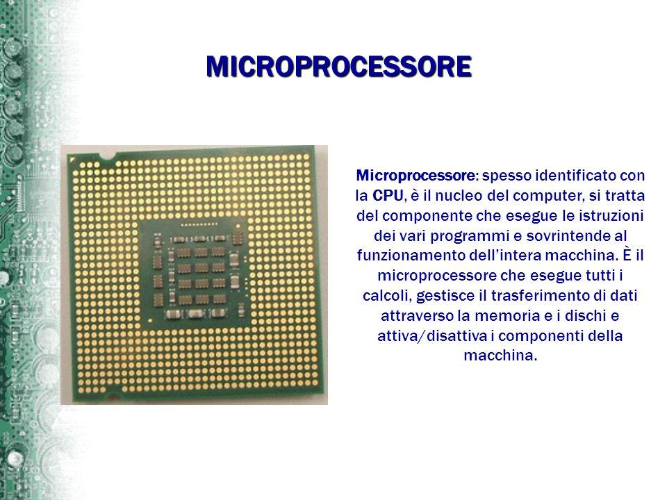 Microprocessore: spesso identificato con la CPU, è il nucleo del computer, si tratta del componente che esegue le istruzioni dei vari programmi e sovr
