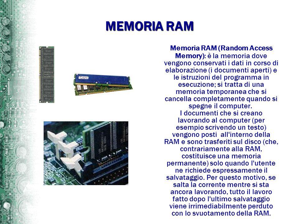 MEMORIA RAM Memoria RAM (Random Access Memory): è la memoria dove vengono conservati i dati in corso di elaborazione (i documenti aperti) e le istruzi