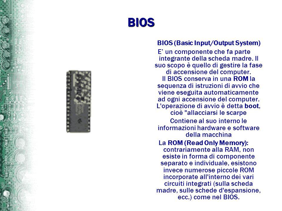 BIOS BIOS (Basic Input/Output System) E un componente che fa parte integrante della scheda madre. Il suo scopo è quello di gestire la fase di accensio