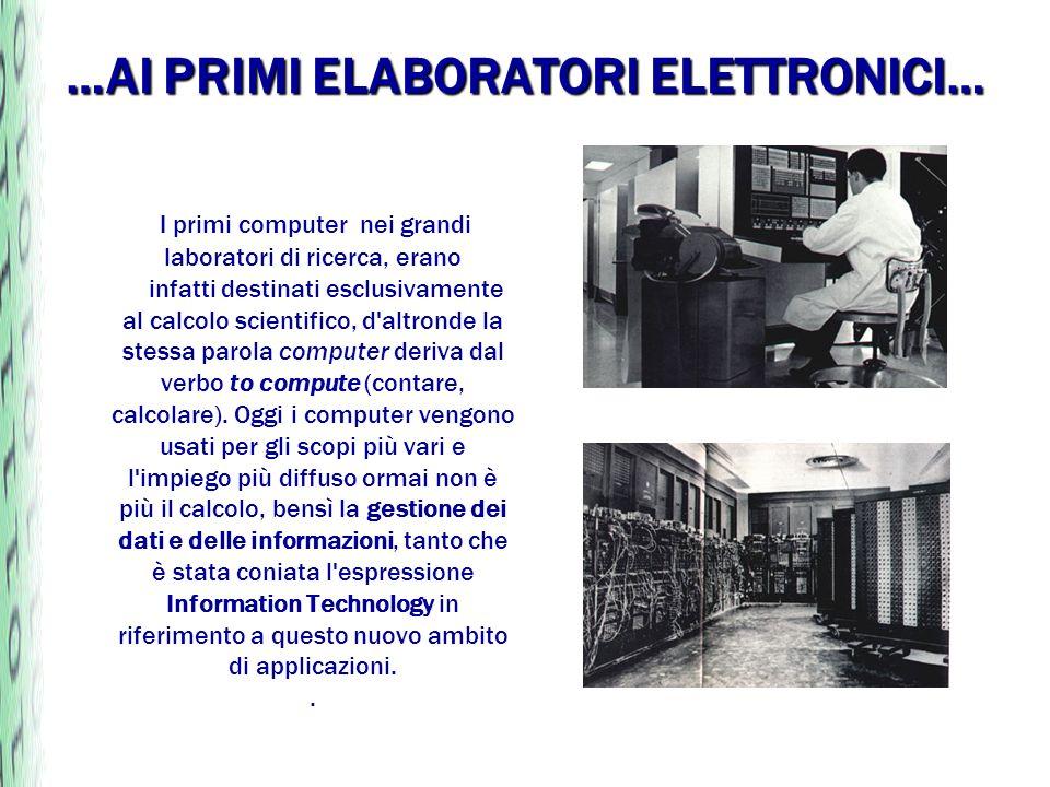 …AI PRIMI ELABORATORI ELETTRONICI… I primi computer nei grandi laboratori di ricerca, erano infatti destinati esclusivamente al calcolo scientifico, d