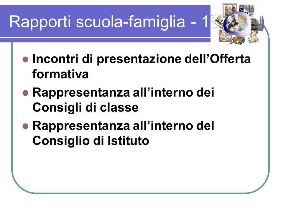 Rapporti scuola-famiglia - 1 Incontri di presentazione dellOfferta formativa Rappresentanza allinterno dei Consigli di classe Rappresentanza allinterno del Consiglio di Istituto