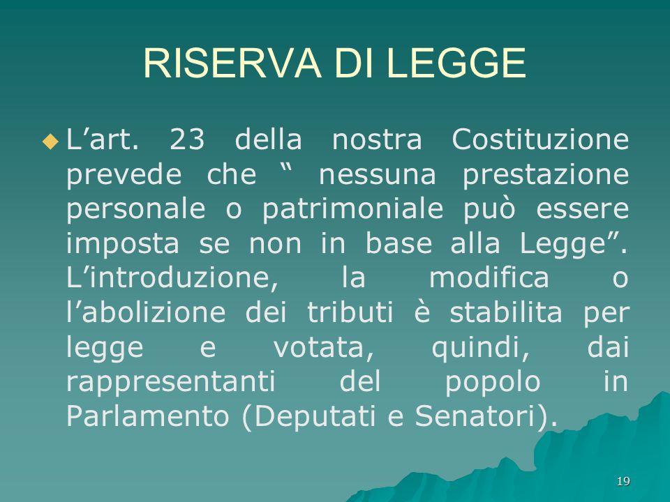 19 RISERVA DI LEGGE Lart. 23 della nostra Costituzione prevede che nessuna prestazione personale o patrimoniale può essere imposta se non in base alla
