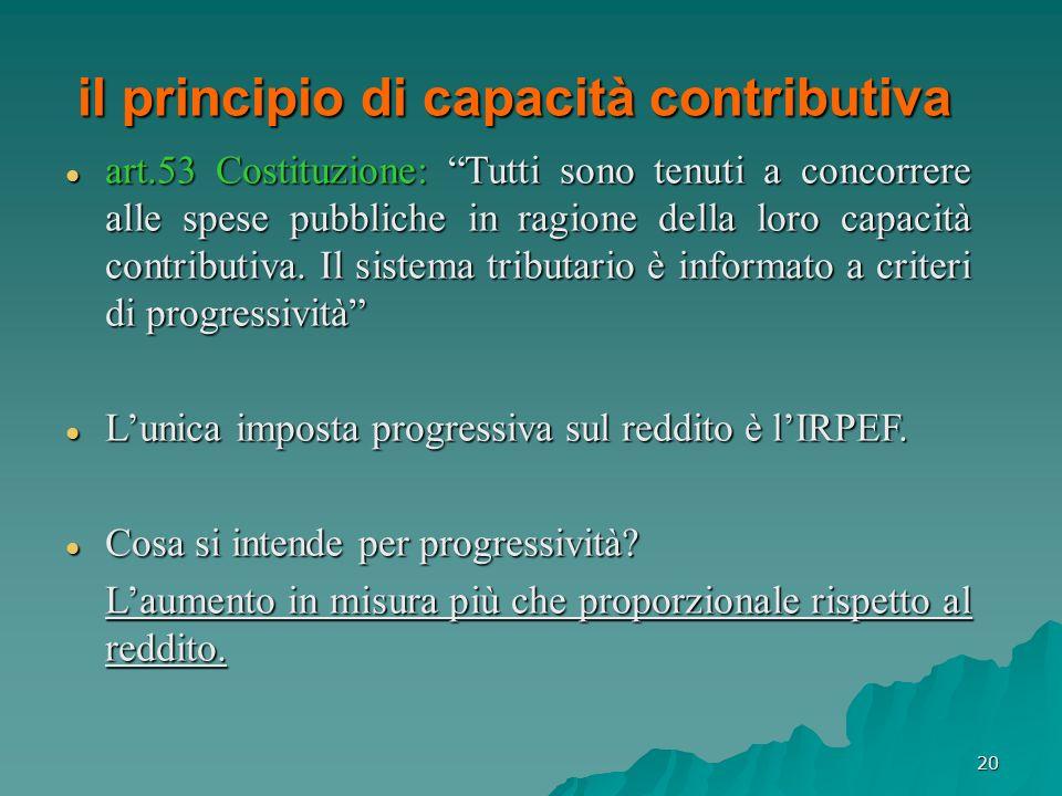 20 il principio di capacità contributiva art.53 Costituzione: Tutti sono tenuti a concorrere alle spese pubbliche in ragione della loro capacità contr