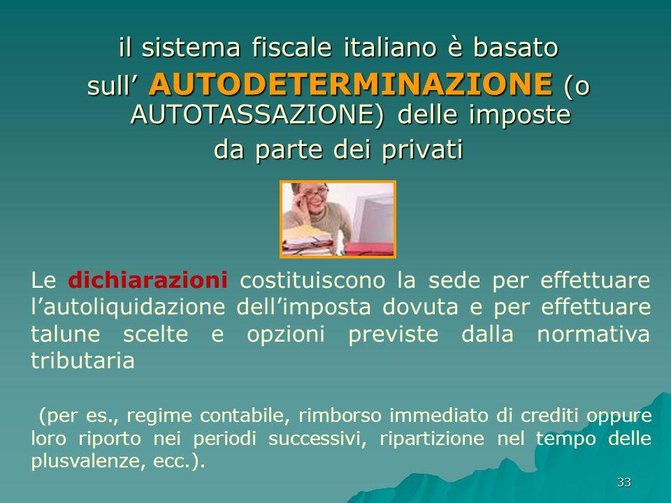 33 il sistema fiscale italiano è basato sull AUTODETERMINAZIONE (o AUTOTASSAZIONE) delle imposte da parte dei privati Le dichiarazioni costituiscono l