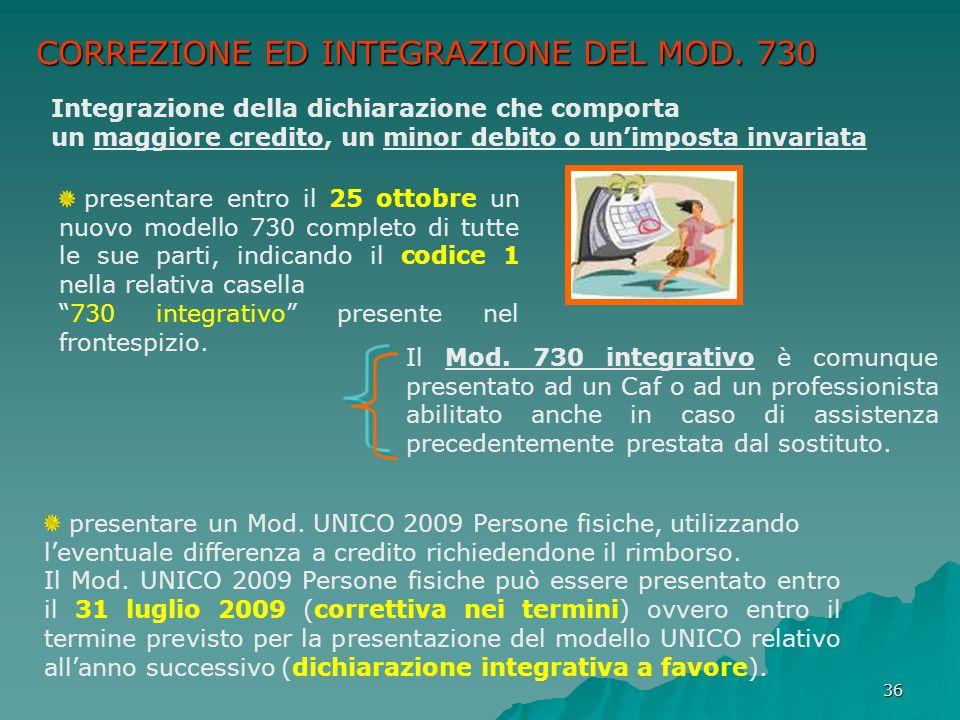 36 CORREZIONE ED INTEGRAZIONE DEL MOD. 730 Integrazione della dichiarazione che comporta un maggiore credito, un minor debito o unimposta invariata pr