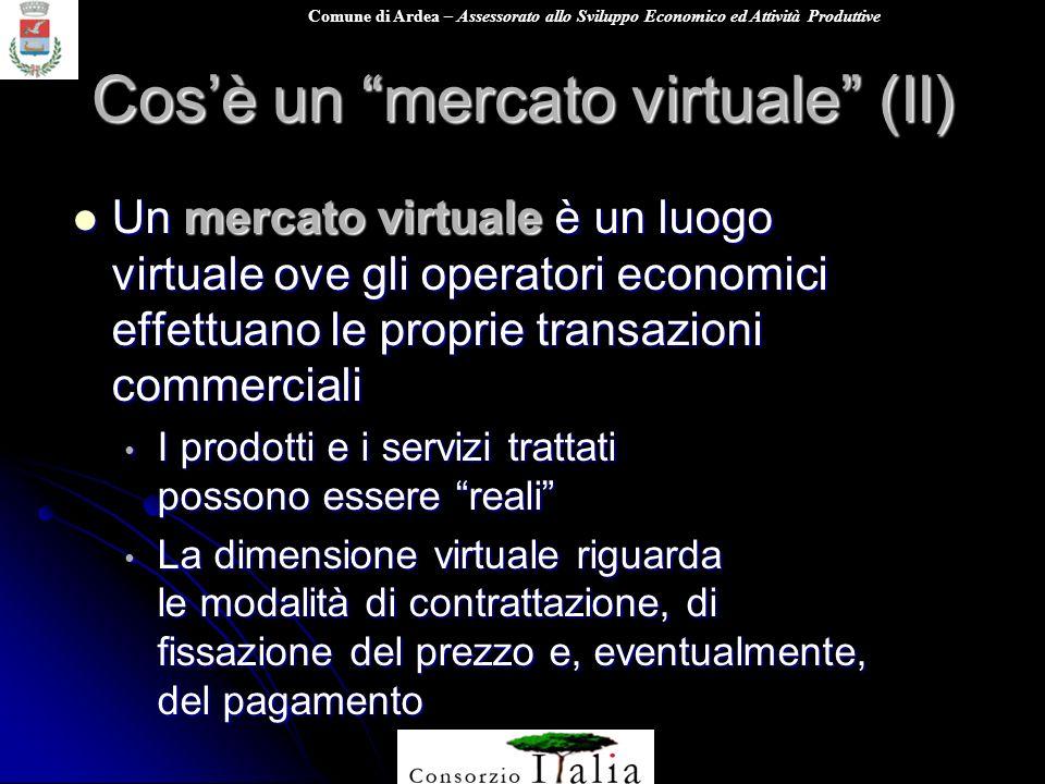 Comune di Ardea – Assessorato allo Sviluppo Economico ed Attività Produttive Cosè un mercato virtuale (II) Un mercato virtuale è un luogo virtuale ove