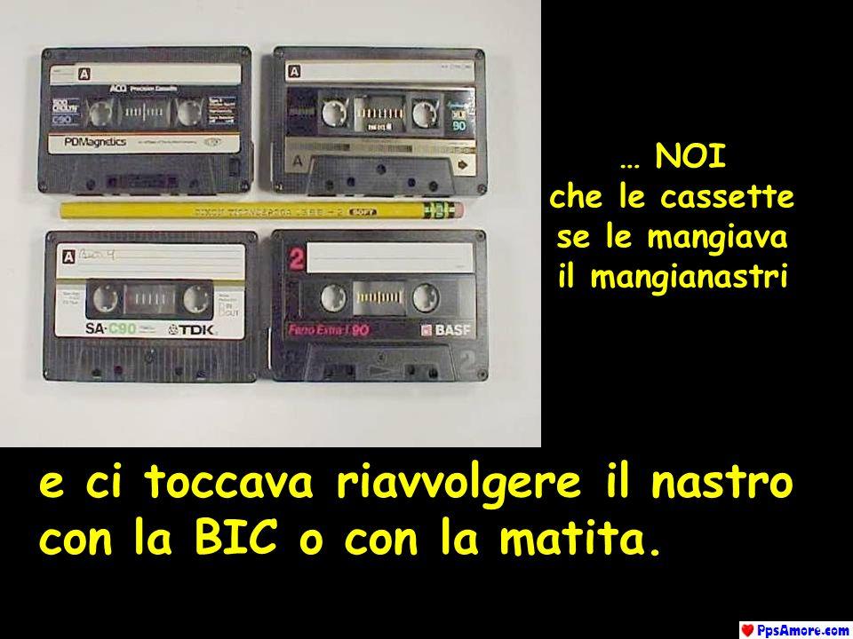 … NOI che le cassette se le mangiava il mangianastri e ci toccava riavvolgere il nastro con la BIC o con la matita.