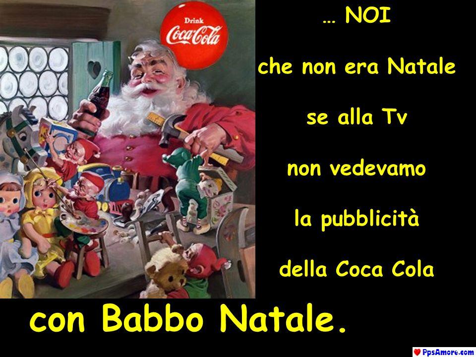 … NOI che non era Natale se alla Tv non vedevamo la pubblicità della Coca Cola Con Babbo Natale con Babbo Natale.
