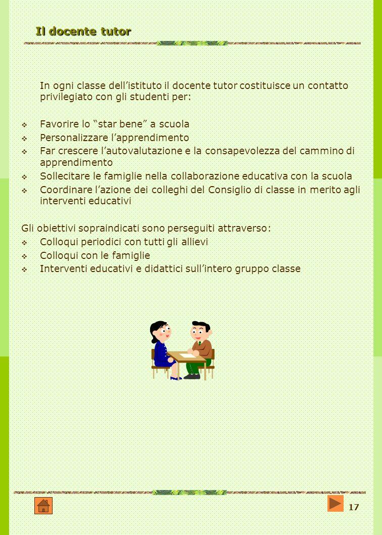 17 Il docente tutor In ogni classe dellistituto il docente tutor costituisce un contatto privilegiato con gli studenti per: Favorire lo star bene a sc