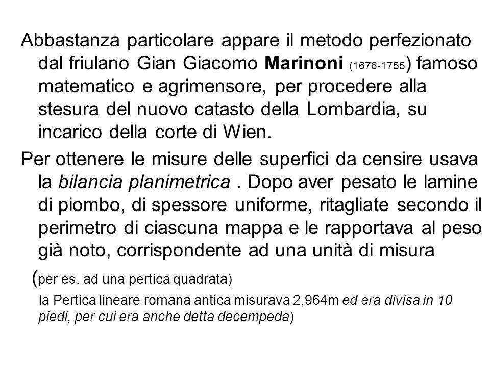 Abbastanza particolare appare il metodo perfezionato dal friulano Gian Giacomo Marinoni (1676-1755 ) famoso matematico e agrimensore, per procedere alla stesura del nuovo catasto della Lombardia, su incarico della corte di Wien.