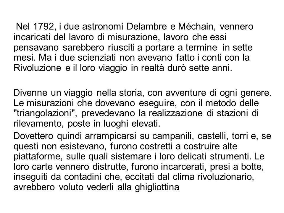 Nel 1792, i due astronomi Delambre e Méchain, vennero incaricati del lavoro di misurazione, lavoro che essi pensavano sarebbero riusciti a portare a termine in sette mesi.