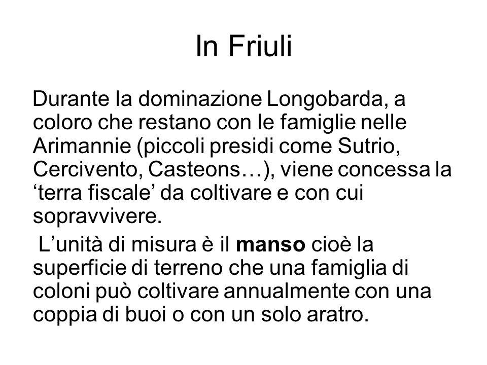 In Friuli Durante la dominazione Longobarda, a coloro che restano con le famiglie nelle Arimannie (piccoli presidi come Sutrio, Cercivento, Casteons…), viene concessa la terra fiscale da coltivare e con cui sopravvivere.