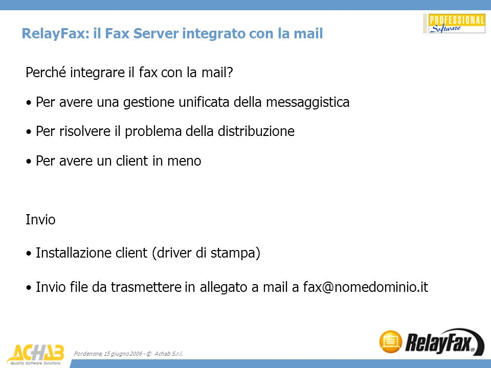 Pordenone, 15 giugno 2006 - © Achab S.r.l. RelayFax: il Fax Server integrato con la mail Perché integrare il fax con la mail? Per avere una gestione u