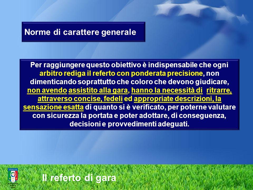 Il referto di gara Norme di carattere generale Per raggiungere questo obiettivo è indispensabile che ogni arbitro rediga il referto con ponderata prec
