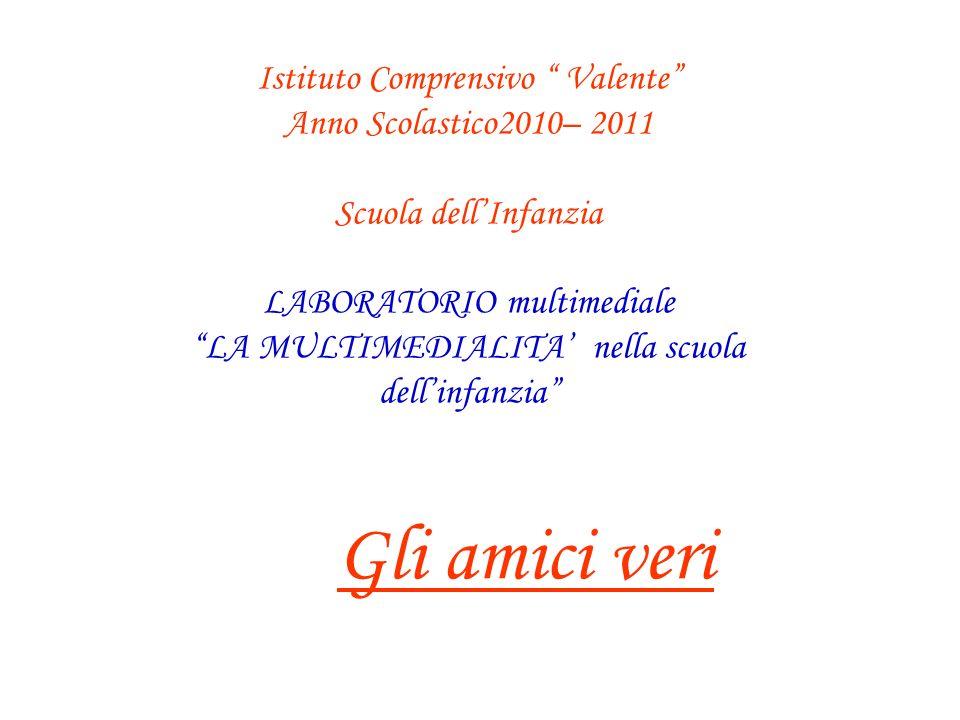 Istituto Comprensivo Valente Anno Scolastico2010– 2011 Scuola dellInfanzia LABORATORIO multimediale LA MULTIMEDIALITA nella scuola dellinfanzia Gli am
