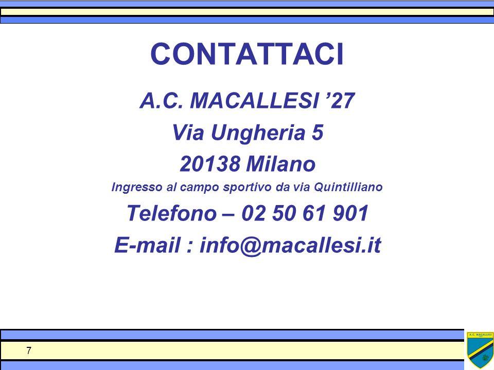 7 CONTATTACI A.C. MACALLESI 27 Via Ungheria 5 20138 Milano Ingresso al campo sportivo da via Quintilliano Telefono – 02 50 61 901 E-mail : info@macall